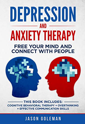Depression and Anxiety Therapy: Free your Mind and Connect With People. This book Includes: Cognitive Behavioral Therapy + Overthinking + Effective Communication skills (English Edition)