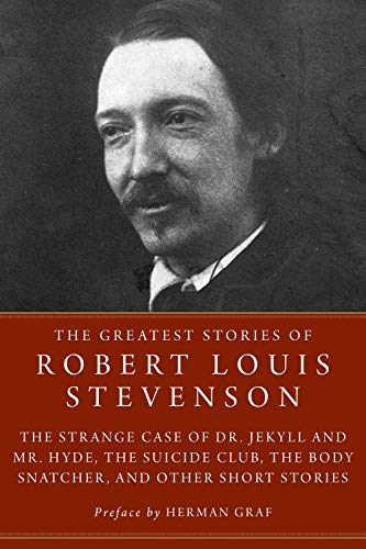 The Greatest Stories of Robert Louis Stevenson: Strange Case of Dr. Jekyll and Mr. Hyde, the Suicide Club, the Body Snatcher, and Other Short Stories: ... The Body Snatcher, and Other Short Stories