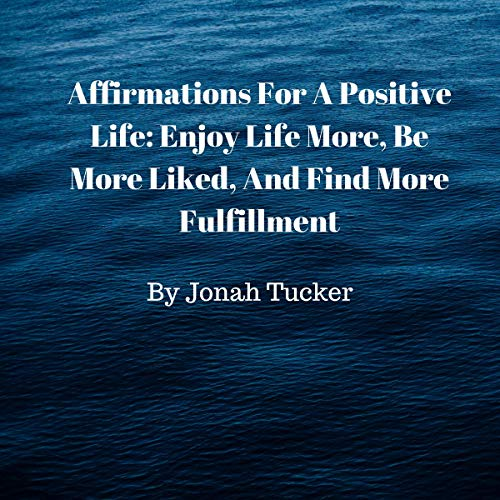 Affirmations for a Positive Life: Enjoy Life More, Be More Liked, and Find More Fulfillment audiobook cover art