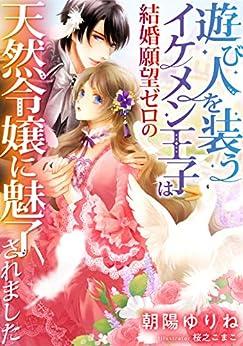 [朝陽ゆりね, 桜之こまこ]の遊び人を装うイケメン王子は結婚願望ゼロの天然令嬢に魅了されました (DIANA文庫)