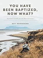 You Have Been Baptized, Now What?: Spiritual Growth for the New Christian