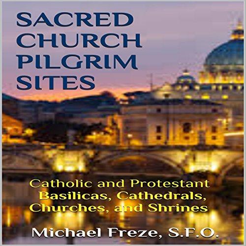 Sacred Church Pilgrim Sites: Catholic and Protestant Basilicas, Cathedrals, Churches, and Shrines Titelbild