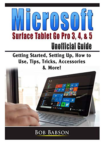 Microsoft Surface Tablet Go Pro 3, 4, & 5 Unofficial Guide: Getting Started, Setting Up, How to Use, Tips, Tricks, Accessories & More!