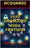 ACQUARIO 2020 OROSCOPO  della FORTUNA: PREVISIONI ASTROLOGICHE CON I GIORNI PIU' FORTUNATI DI OGNI MESE E LE CARATTERISTICHE ZODIACALI (Collana Della Fortuna)