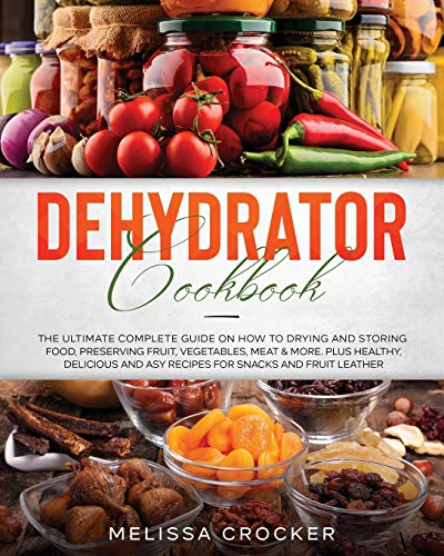 Dehydrator Cookbook: The Ultimate Complete Guide on How to...
