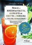 Tutto su... Succhi di frutta, estratti di frutta e verdura & drink analcolici. Salute, benessere, vitamine. Tutte le proprietà curative e nutritive