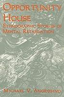 Opportunity House: Ethnographic Stories of Mental Retardation (Ethnographic Alternatives Book Series)