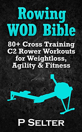 Rowing WOD Bible: 80+ Cross Training C2 Rower Workouts for Weight Loss, Agility & Fitness (Rowing Training, Bodyweight Exercises, Strength Training, Kettlebell, ... HIIT, Cardio, Cycling) (English Edition)