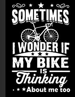 """Sometimes I Wonder If My Bike Is Thinking About Me Too Notebook: Lined Notebook, Diary, Track, Log or Journal - Gift for Mountain Bikers, Cyclists, ... Cycling Lover - (8.5"""" x 11"""" 120 Pages)"""