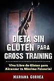 DIETA SIN GLUTEN Para CROSS TRAINING: Vive Libre de Gluten para Alcanzar tu Maximo Potencial