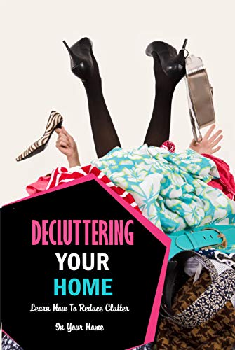 Decluttering Your Home: Learn How To Reduce Clutter In Your Home: Decluttering and Organizing Book (English Edition)