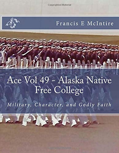 Ace Vol49 Alaska Native Free College: Military, Character, and Godly Faith (Volume 49)