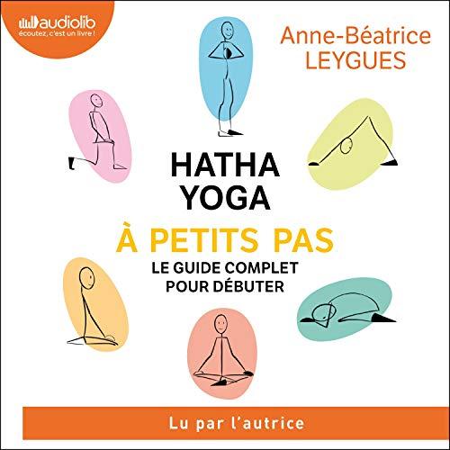 Hatha Yoga à petit pas: Le guide complet pour débuter