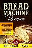 Bread Machine Recipes: Wonderful Bread Machine Cookbook Recipes for Homemade Bread (Bread Making for Beginners, Bread Maker & Bread Machine Baking) (Bread Machine Wonders  4)