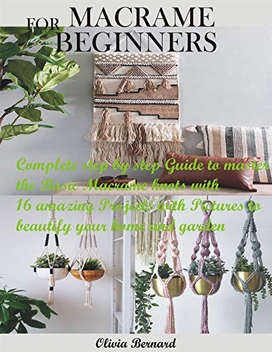 MACRAME FOR BEGINNERS: Complete step by step Guide to master the Basic Macrame knots with 16 amazing Projects with Pictures to beautify your home and garden by [Olivia Bernard]