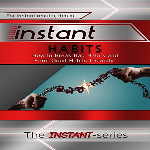 Instant Habits: How to Break Bad Habits and Form Good Habits Instantly! audiobook cover art
