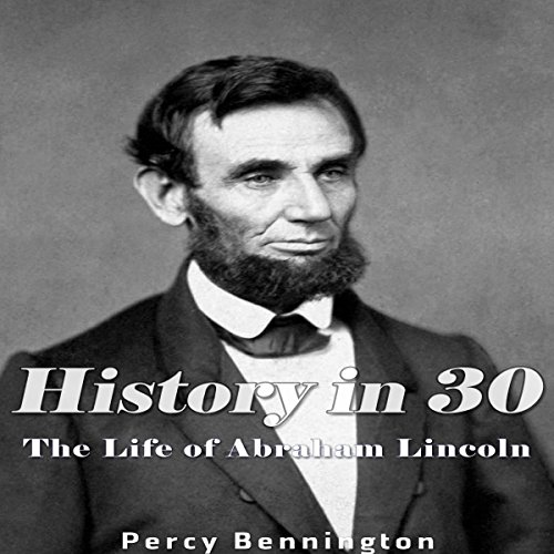 History in 30: The Life of Abraham Lincoln                   By:                                                                                                                                 Percy Bennington                               Narrated by:                                                                                                                                 Scott Clem                      Length: 46 mins     2 ratings     Overall 3.5