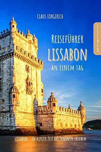 Reiseführer Lissabon an einem Tag!: Entdecke in kurzer Zeit die besten Sehenswürdigkeiten, Hotels, Restaurants, Kunst, Kultur und Ausflüge mit Kindern ... (Reiseführer - Eine Stadt an einem Tag)
