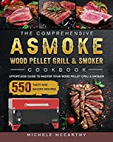 The Comprehensive ASMOKE Wood Pellet Grill & Smoker Cookbook: Effortless Guide To Master Your Wood Pellet Grill & Smoker With 550 Tasty And Savory Recipes