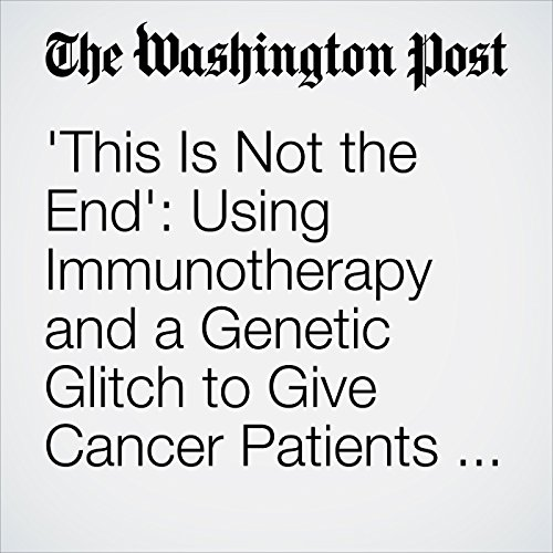 'This Is Not the End': Using Immunotherapy and a Genetic Glitch to Give Cancer Patients Hope copertina
