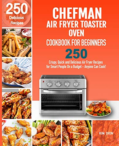 Chefman Air Fryer Toaster Oven Cookbook for Beginners: 250 Crispy, Quick and Delicious Air Fryer Recipes for Smart People On a Budget - Anyone Can Cook!