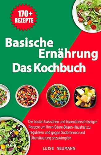 Basische Ernährung - Das Kochbuch: Die besten basischen und basenüberschüssigen Rezepte um Ihren Säure-Basen-Haushalt zu regulieren und gegen Sodbrennen und Übersäuerung anzukämpfen