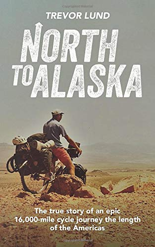 North To Alaska: The True Story of An epic, 16,000-mile cycle journey the length of the Americas