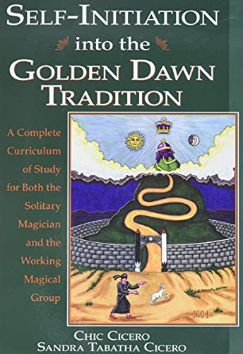 Self-Initiation Into the Golden Dawn Tradition: A Complete Cirriculum of Study for Both the Solitary Magician and the Working Magical Group: A ... Magician and the Working Magical Group