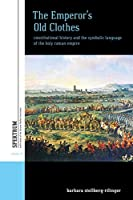 The Emperor's Old Clothes: Constitutional History and the Symbolic Language of the Holy Roman Empire (Spektrum: Publications of the German Studies Association, 10)
