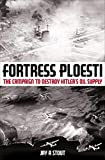 Fortress Ploesti: The Campaign to Destroy Hitler's Oil Supply...