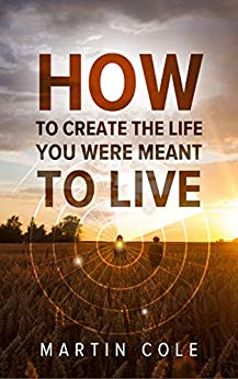 [Martin Cole]のHow to create the life you were meant to live (English Edition)