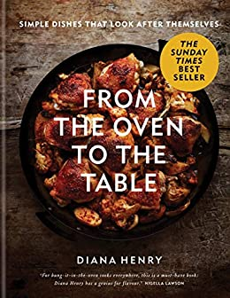 From the Oven to the Table: Simple dishes that look after themselves: THE SUNDAY TIMES BESTSELLER by [Diana Henry]