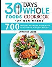 30 Days Whole Foods Cookbook for Beginners: 700 Simple, Easy and Delicious Recipes to Help You Succeed with 30-Day Diet Meal Plan