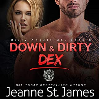 Down & Dirty: Dex      Dirty Angels MC, Book 8              Written by:                                                                                                                                 Jeanne St. James                               Narrated by:                                                                                                                                 Jacob Morgan,                                                                                        Ava Lucas                      Length: 6 hrs and 46 mins     Not rated yet     Overall 0.0