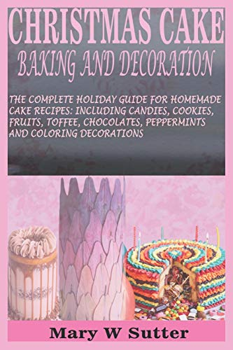 CHRISTMAS CAKE BAKING AND DECORATION: THE COMPLETE HOLIDAY GUIDE FOR HOMEMADE CAKE RECIPES: INCLUDING CANDIES, COOKIES, FRUITS, TOFFEE, CHOCOLATES, PEPPERMINTS AND COLORING DECORATIONS