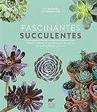 Fascinantes succulentes - Choisir, cultiver et prendre soin des cactus et autres plantes grasses