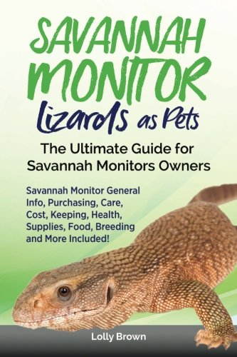 Savannah Monitor Lizards as Pets: Savannah Monitor General Info, Purchasing, Care, Cost, Keeping, Health, Supplies, Food, Breeding and More Included! The Ultimate Guide for Savannah Monitors Owners