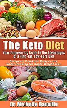 The Keto Diet: Your Empowering Guide to the Advantages of a High-Fat, Low-Carb Diet.: Ketogenic Cookbook Recipes and Understanding for Rapid Weight loss. by [Dr. Michelle Danville]