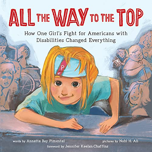 All the Way to the Top: How One Girl's Fight for Americans with Disabilities Changed Everything (Inspiring Activism and Diversity Book About Children with Special Needs)
