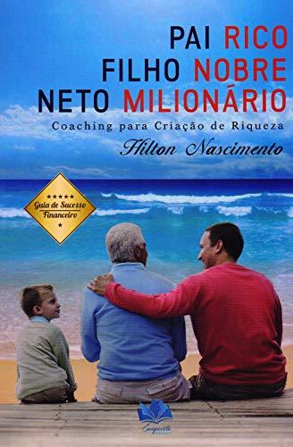 Pai Rico, Filho Nobre e Neto Milionário. Coaching Para Criação de Riqueza