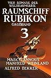 Großband Raumschiff Rubikon 3 - Vier Romane der Weltraumserie (Weltraumserie Rubikon Großband)