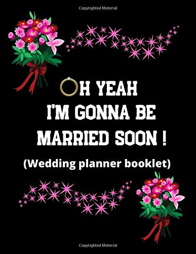 Oh, yeah, I'm gonna be married soon! (Wedding planner booklet): A Step-by-Step Guide to Creating the Wedding You Want with the Budget You've Got ... planner and organizer/Excellent gift idea
