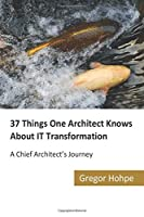37 Things One Architect Knows About IT Transformation: A Chief Architect's Journey Front Cover