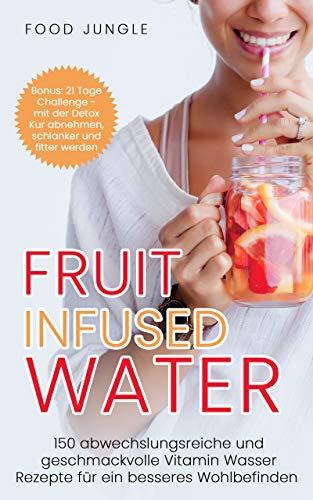 Fruit Infused Water: 150 abwechslungsreiche und geschmackvolle Vitamin Wasser Rezepte für ein besseres Wohlbefinden - Bonus: 21 Tage Challenge - mit der Detox Kur abnehmen und schlanker werden