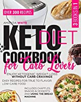 Keto Diet Cookbook for Carb Lovers: 3 Books in 1 Enjoy Ketogenic Weight-Loss without Carb Cravings Easy Recipes for True to Flavor Low-Carb Food Includes Chaffles, Snacks & Desserts and Using the Bread Machine