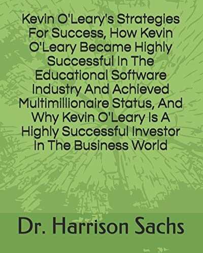 Compare Textbook Prices for Kevin O'Leary's Strategies For Success, How Kevin O'Leary Became Highly Successful In The Educational Software Industry And Achieved Multimillionaire ... Successful Investor In The Business World  ISBN 9798700796811 by Sachs, Dr. Harrison