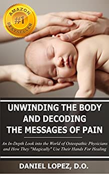 "Unwinding The Body And Decoding The Messages Of Pain: An In-Depth Look into the World of Osteopathic Physicians and How They ""Magically"" Use Their Hands For Healing by [Daniel Lopez]"