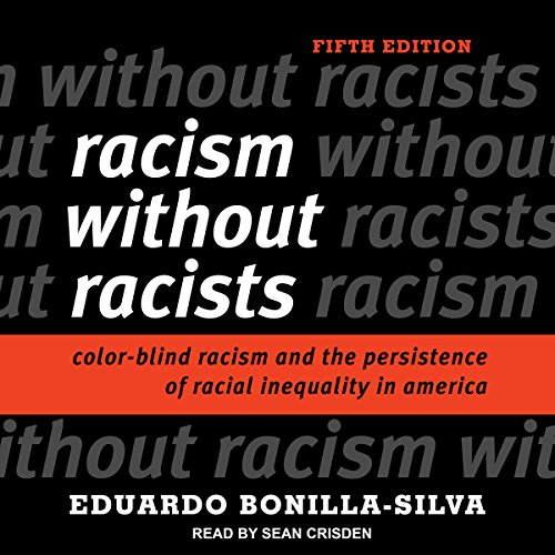 Racism Without Racists     Color-Blind Racism and the Persistence of Racial Inequality in America              By:                                                                                                                                 Eduardo Bonilla-Silva                               Narrated by:                                                                                                                                 Sean Crisden                      Length: 11 hrs and 52 mins     149 ratings     Overall 4.7