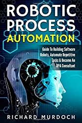 Robotic Process Automation: Guide to Building Software Robots, Automate Repetitive Tasks & Become an RPA Consultant review and price