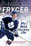 My Wild Hockey Life: Defection, 1980s with the Maple Leafs and Surviving a Liver Transplant - Miro Frycer